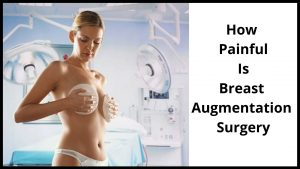 How Painful Is Breast Augmentation Surgery