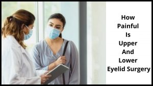 How Painful Is Upper And Lower Eyelid Surgery