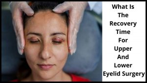 What Is The Recovery Time For Upper And Lower Eyelid Surgery